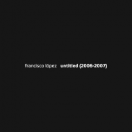 Francisco Lopez - Untitled (2006-2007) [2CD]